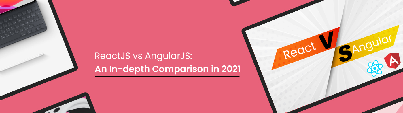 ReactJS vs AngularJS: An In-depth Comparison in 2021